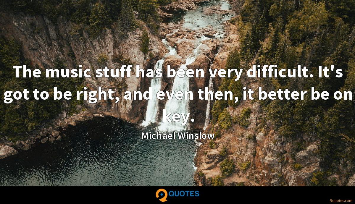 The music stuff has been very difficult. It's got to be right, and even then, it better be on key.