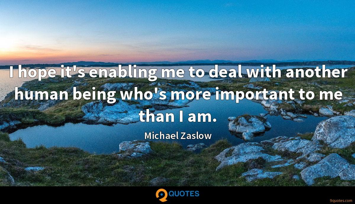 I hope it's enabling me to deal with another human being who's more important to me than I am.