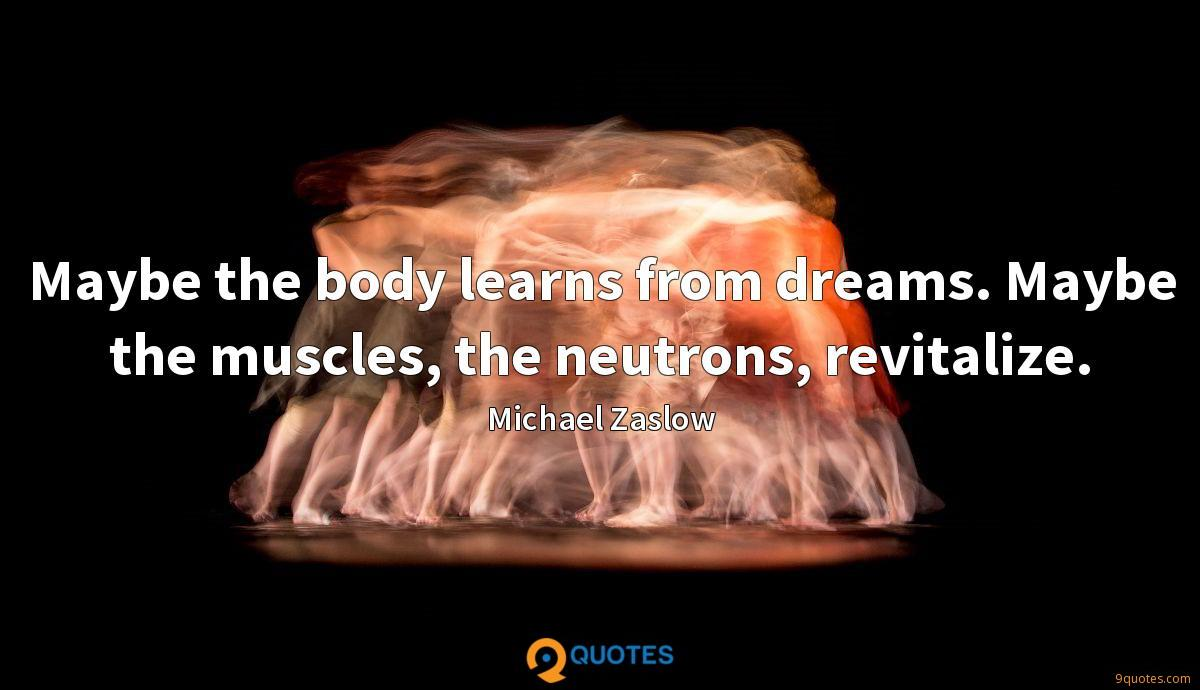 Maybe the body learns from dreams. Maybe the muscles, the neutrons, revitalize.