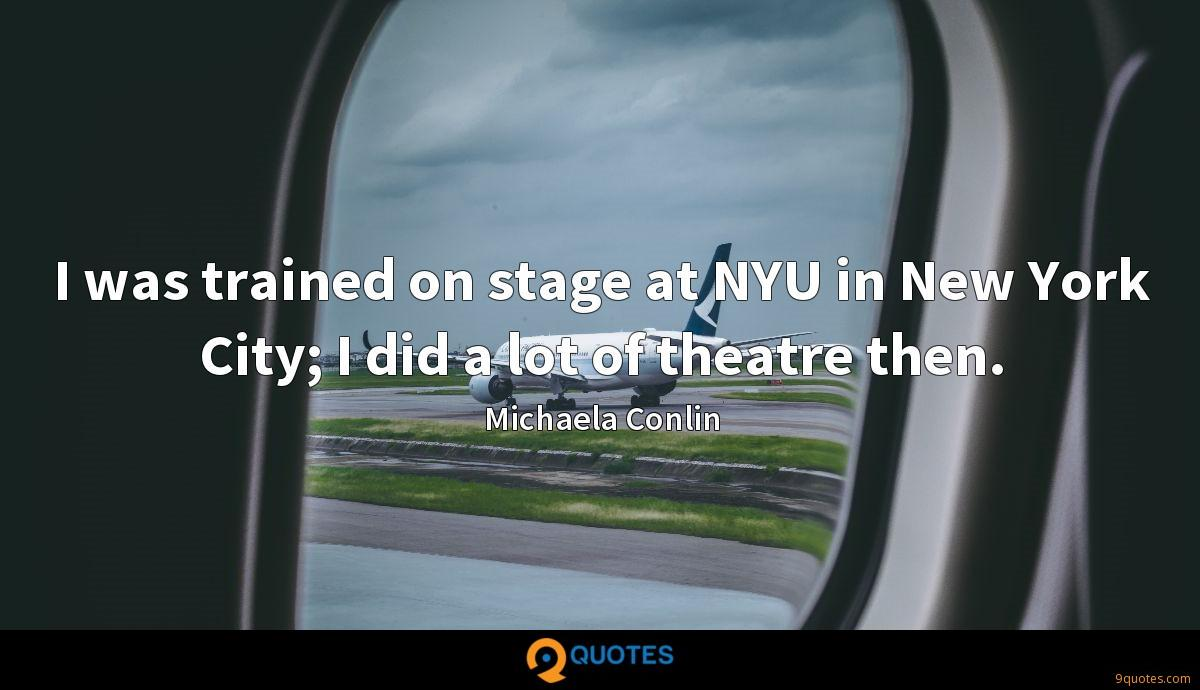 I was trained on stage at NYU in New York City; I did a lot of theatre then.