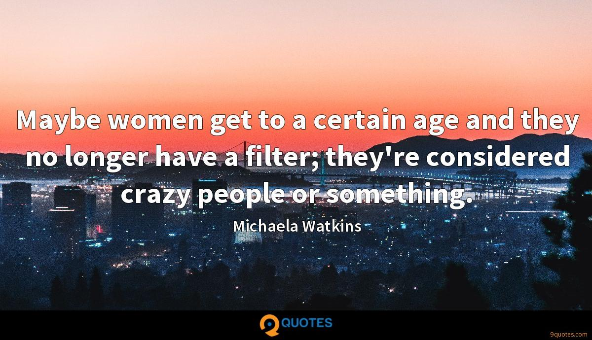 Maybe women get to a certain age and they no longer have a filter; they're considered crazy people or something.