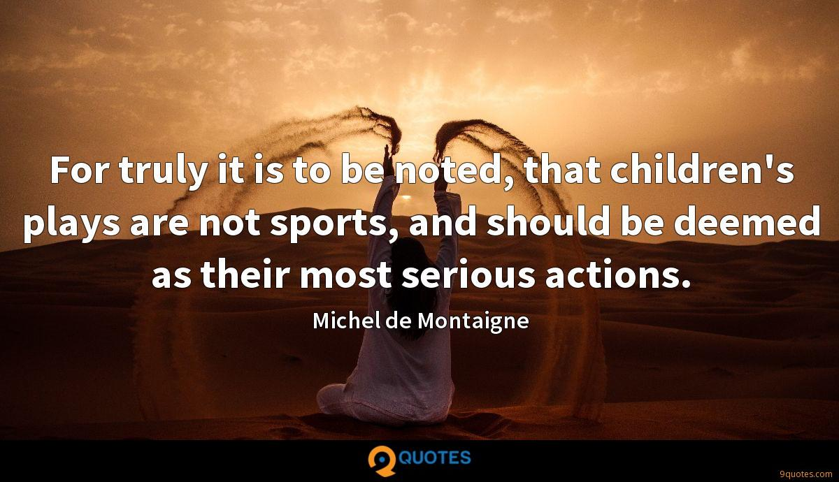 For truly it is to be noted, that children's plays are not sports, and should be deemed as their most serious actions.