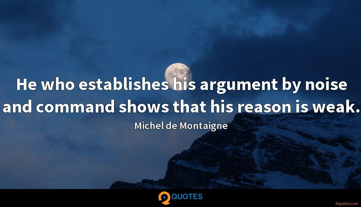 He who establishes his argument by noise and command shows that his reason is weak.