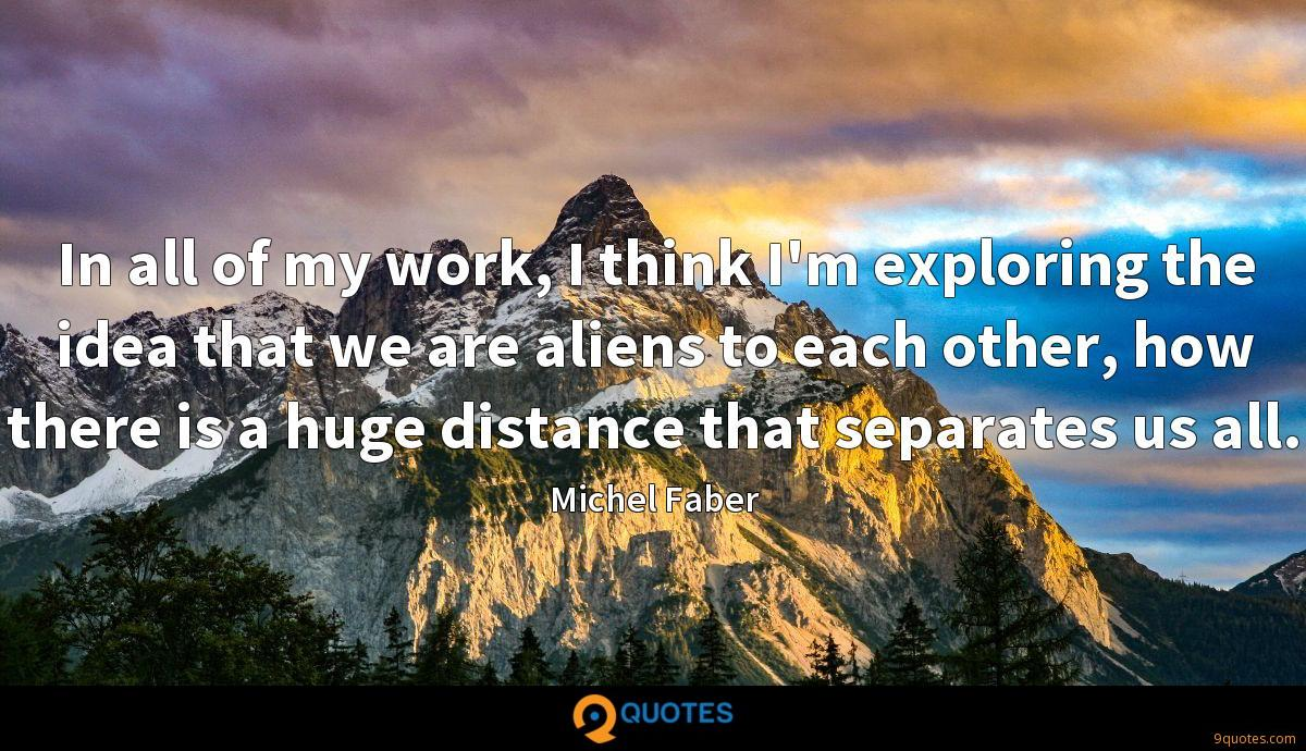 In all of my work, I think I'm exploring the idea that we are aliens to each other, how there is a huge distance that separates us all.