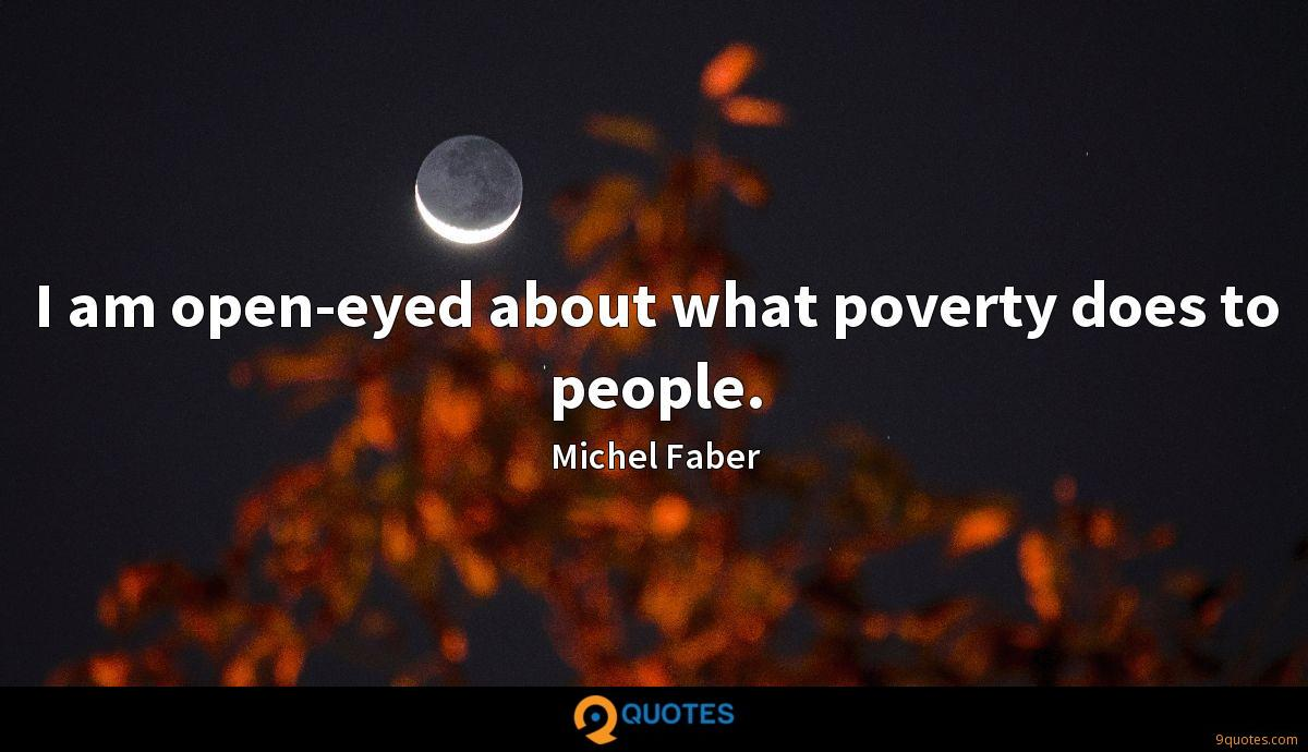 I am open-eyed about what poverty does to people.