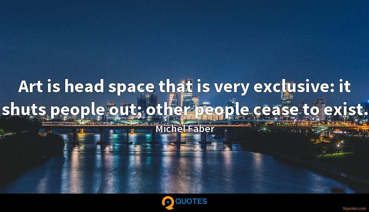 Art is head space that is very exclusive: it shuts people out; other people cease to exist.