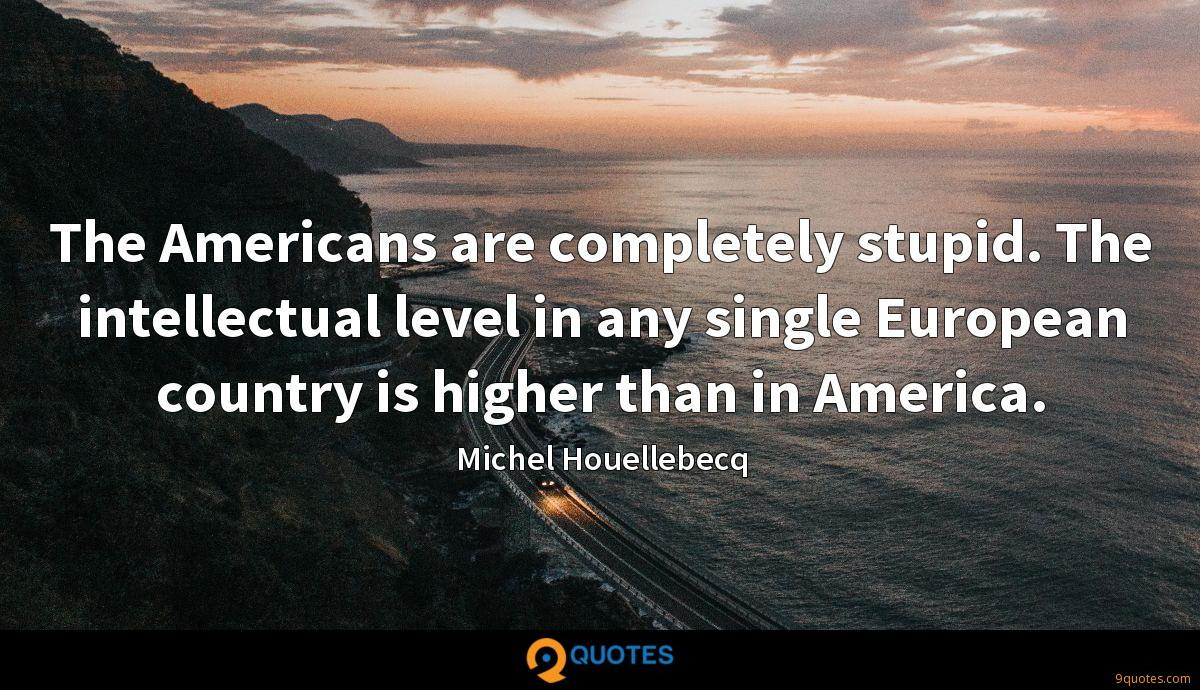 The Americans are completely stupid. The intellectual level in any single European country is higher than in America.