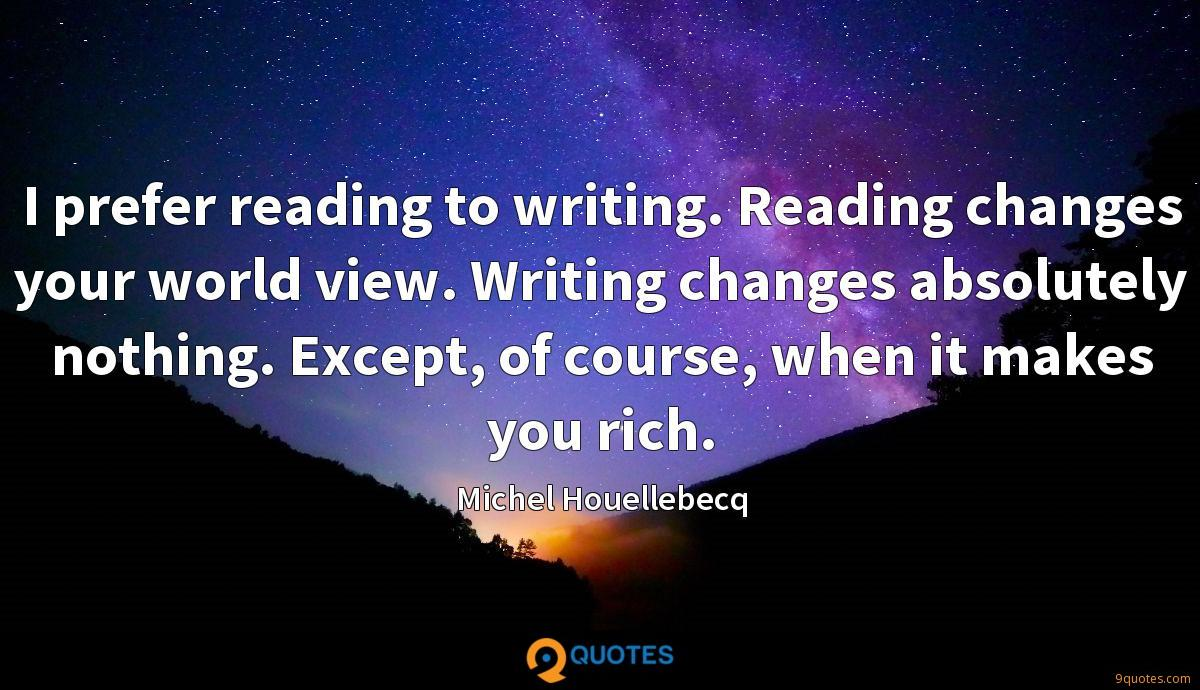 I prefer reading to writing. Reading changes your world view. Writing changes absolutely nothing. Except, of course, when it makes you rich.