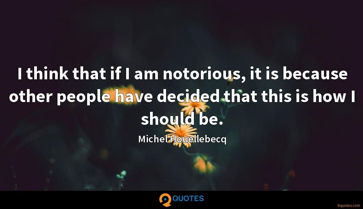 I think that if I am notorious, it is because other people have decided that this is how I should be.