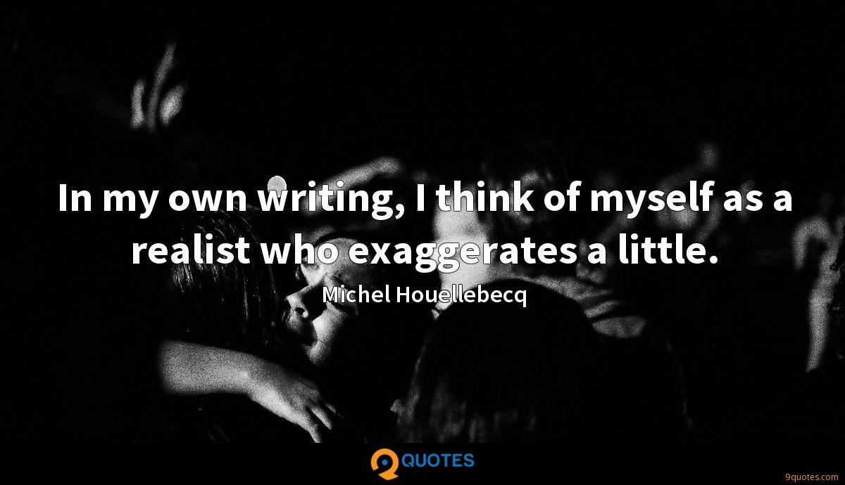 In my own writing, I think of myself as a realist who exaggerates a little.