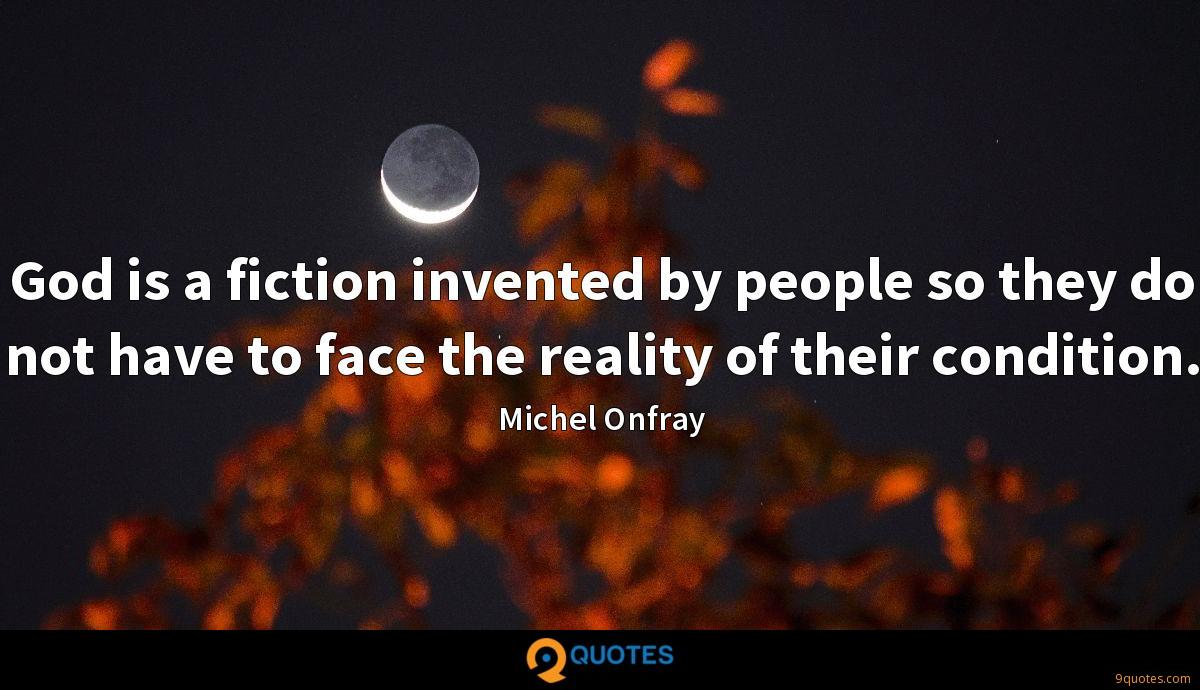 God is a fiction invented by people so they do not have to face the reality of their condition.