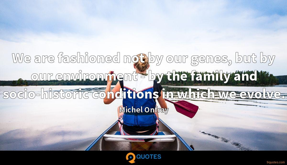 We are fashioned not by our genes, but by our environment - by the family and socio-historic conditions in which we evolve.