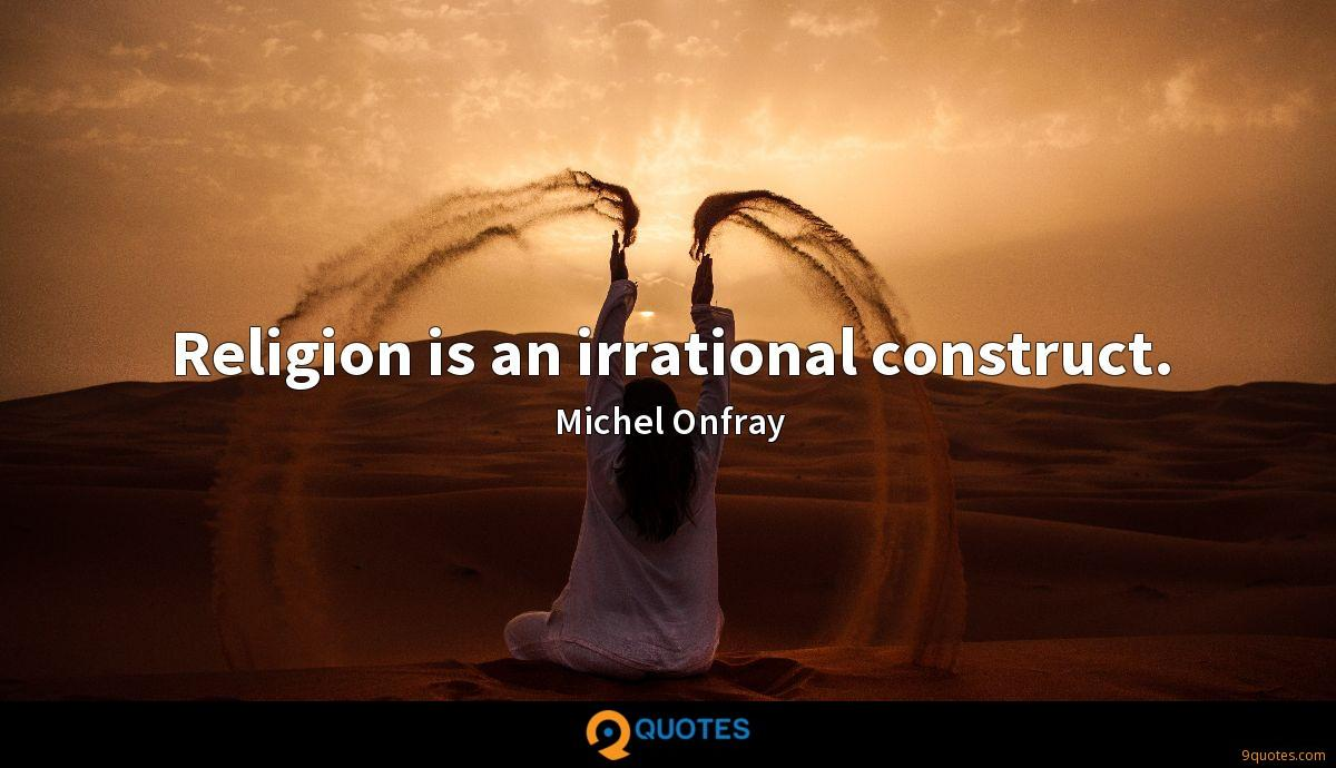 Religion is an irrational construct.