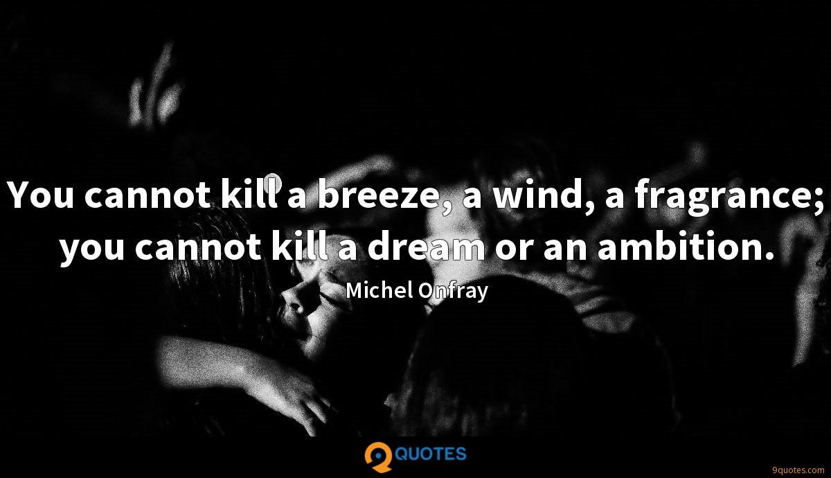 You cannot kill a breeze, a wind, a fragrance; you cannot kill a dream or an ambition.