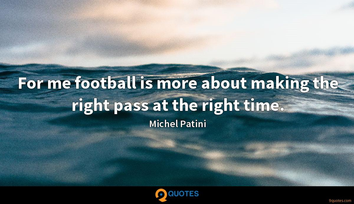 For me football is more about making the right pass at the right time.