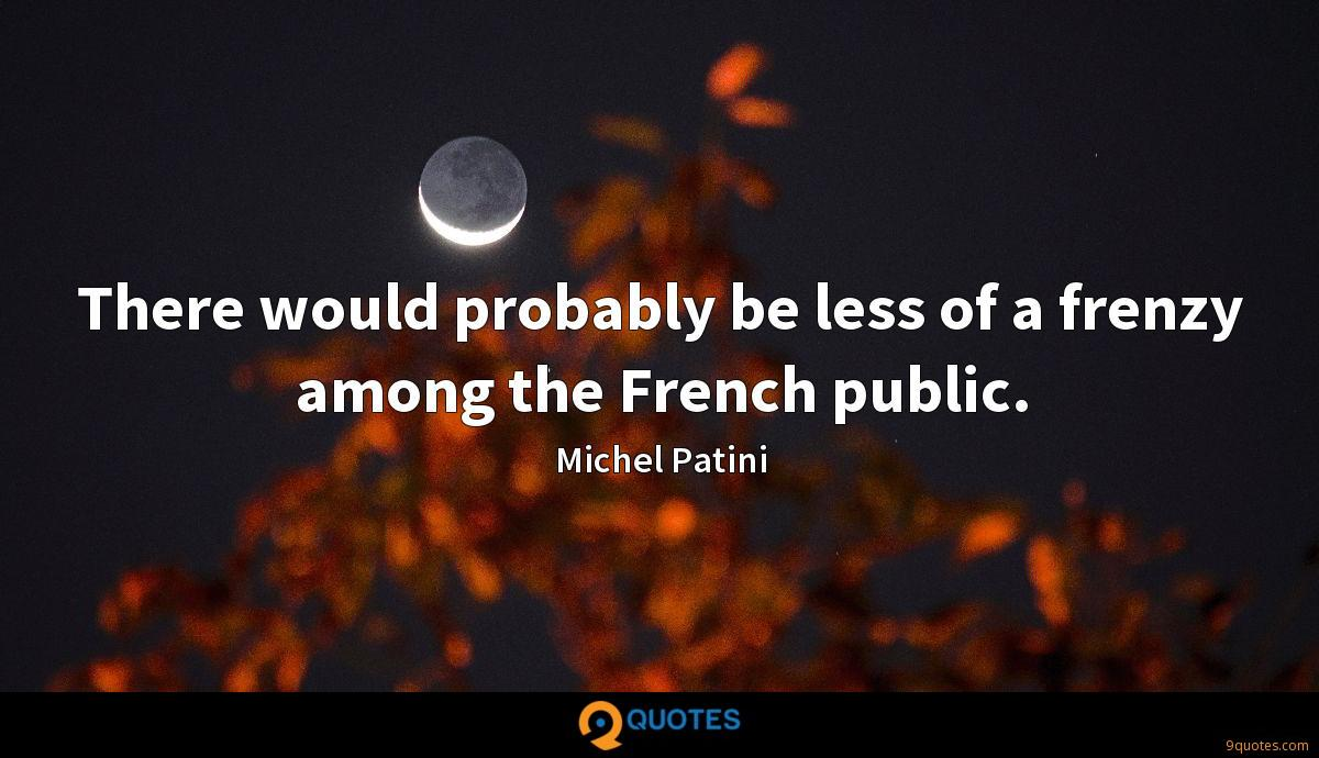 There would probably be less of a frenzy among the French public.