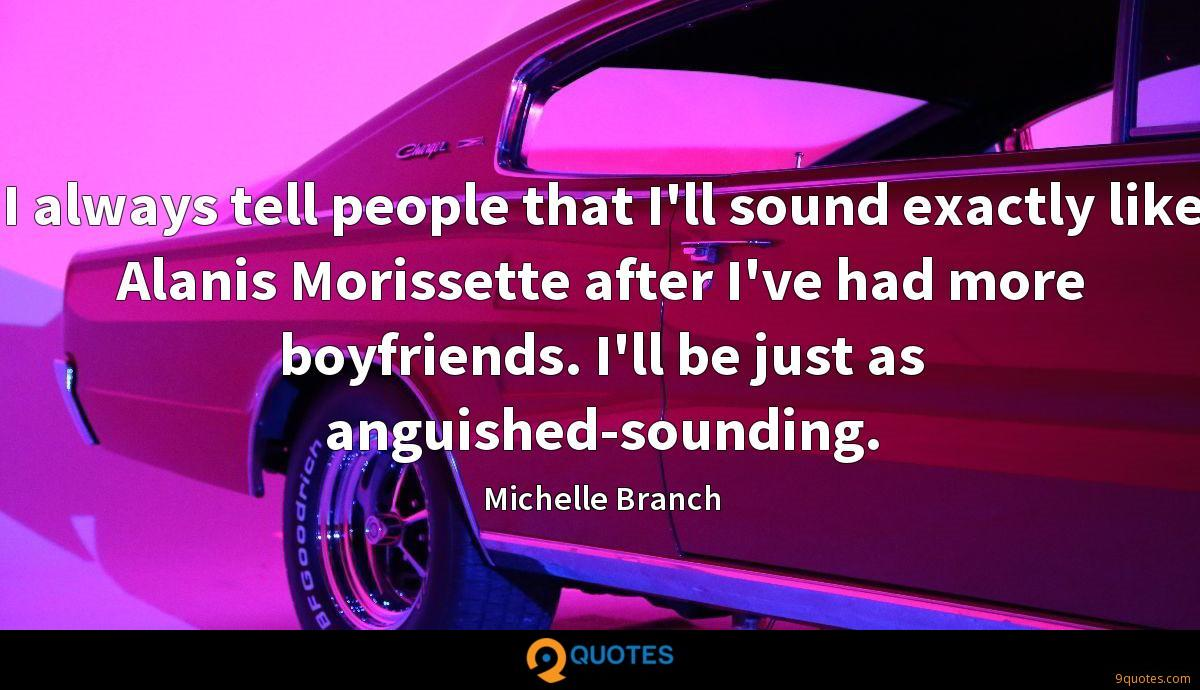 I always tell people that I'll sound exactly like Alanis Morissette after I've had more boyfriends. I'll be just as anguished-sounding.