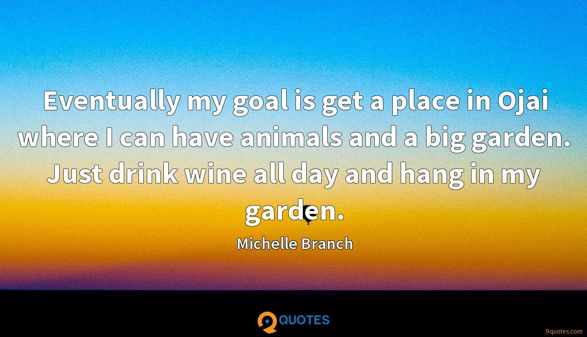 Eventually my goal is get a place in Ojai where I can have animals and a big garden. Just drink wine all day and hang in my garden.