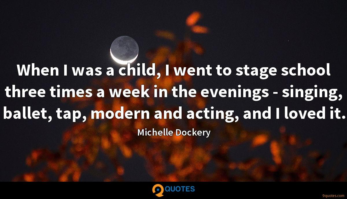 When I was a child, I went to stage school three times a week in the evenings - singing, ballet, tap, modern and acting, and I loved it.
