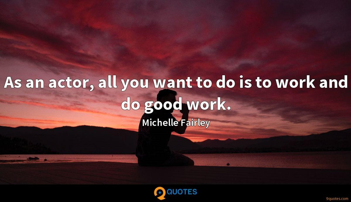 As an actor, all you want to do is to work and do good work.