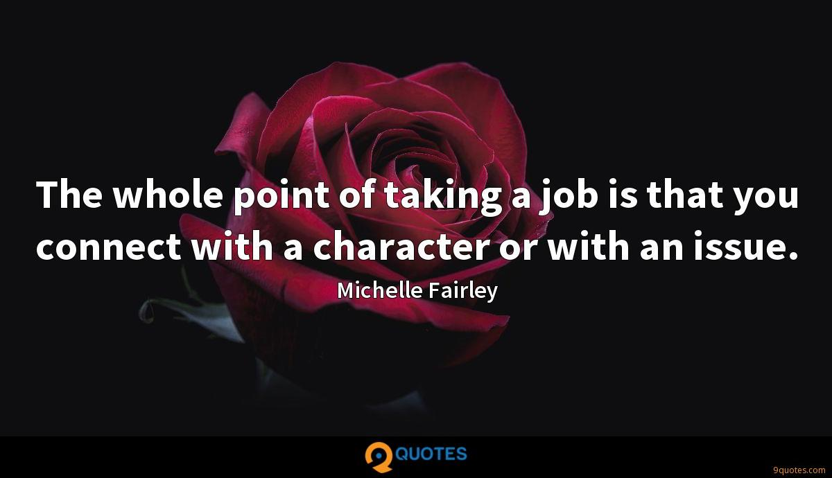 The whole point of taking a job is that you connect with a character or with an issue.