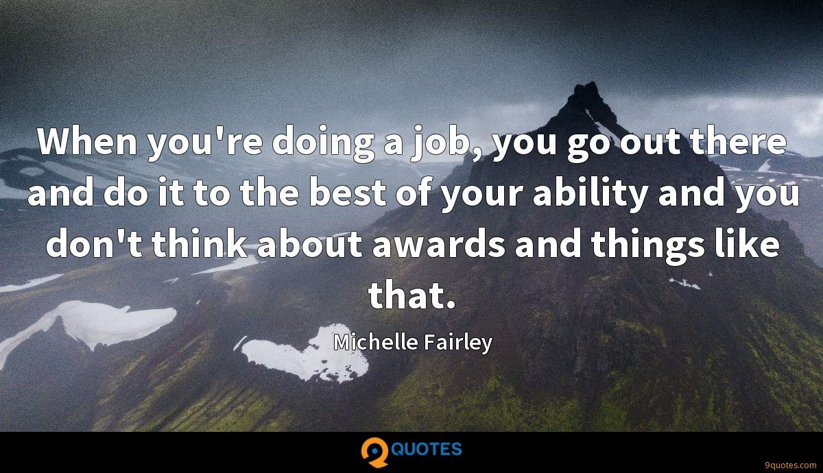When you're doing a job, you go out there and do it to the best of your ability and you don't think about awards and things like that.