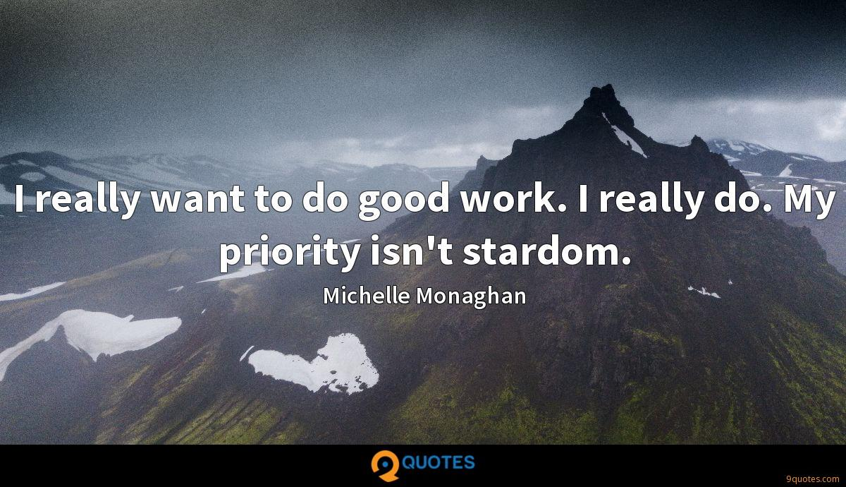 I really want to do good work. I really do. My priority isn't stardom.