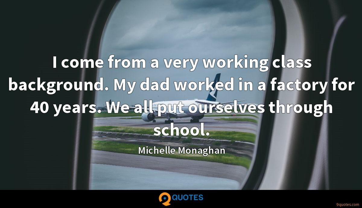 I come from a very working class background. My dad worked in a factory for 40 years. We all put ourselves through school.