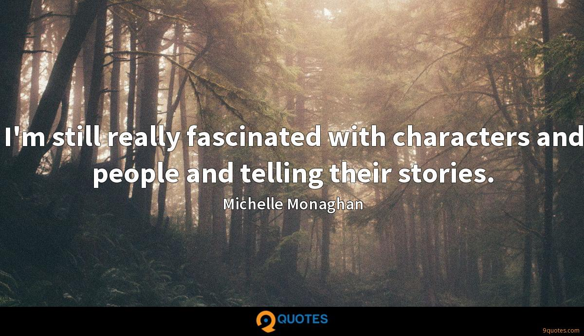 I'm still really fascinated with characters and people and telling their stories.