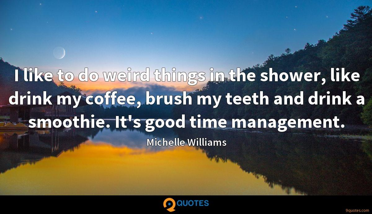 I like to do weird things in the shower, like drink my coffee, brush my teeth and drink a smoothie. It's good time management.