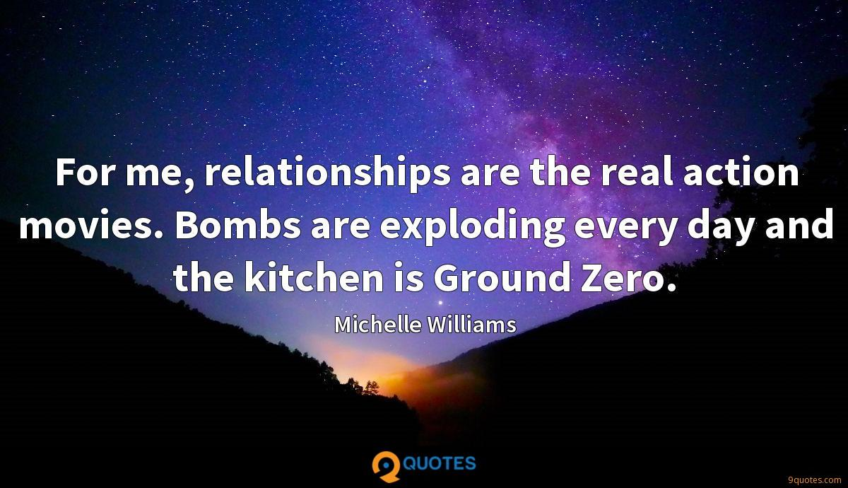 For me, relationships are the real action movies. Bombs are exploding every day and the kitchen is Ground Zero.