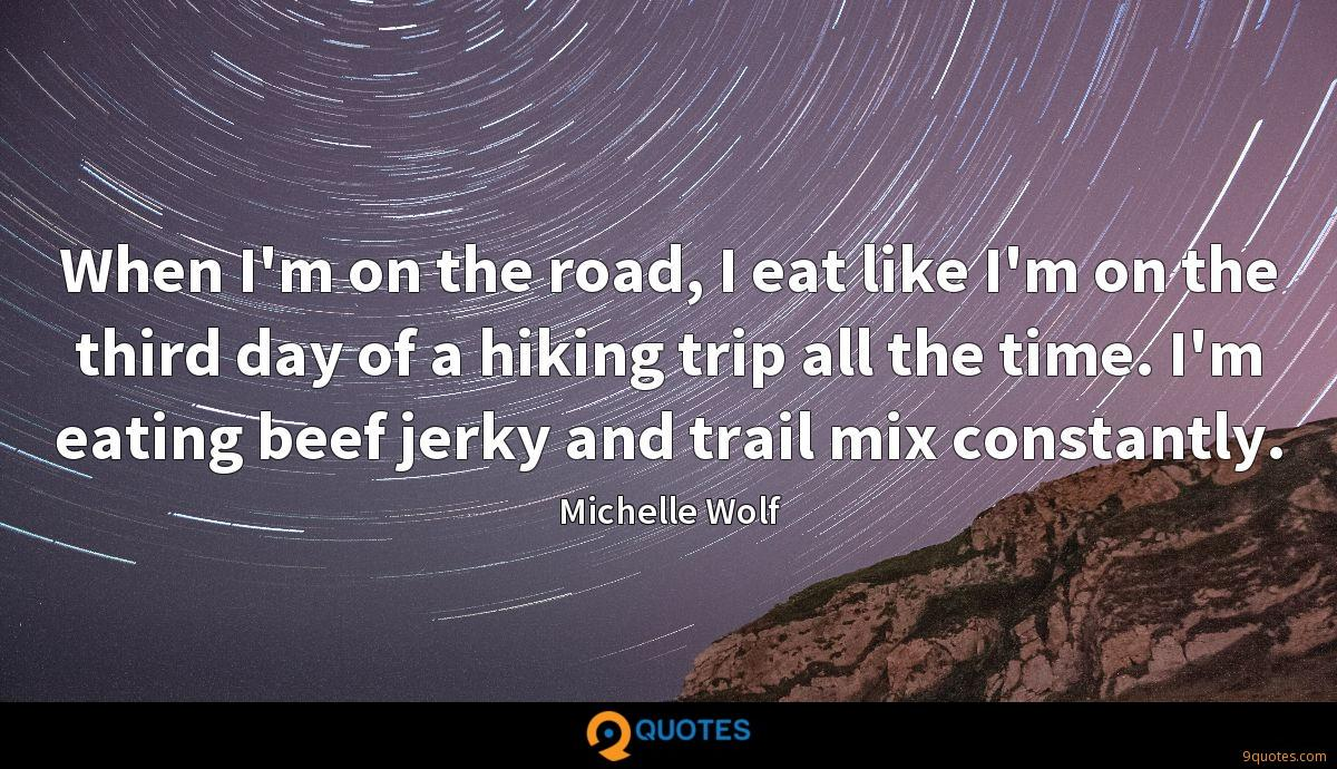 When I'm on the road, I eat like I'm on the third day of a hiking trip all the time. I'm eating beef jerky and trail mix constantly.