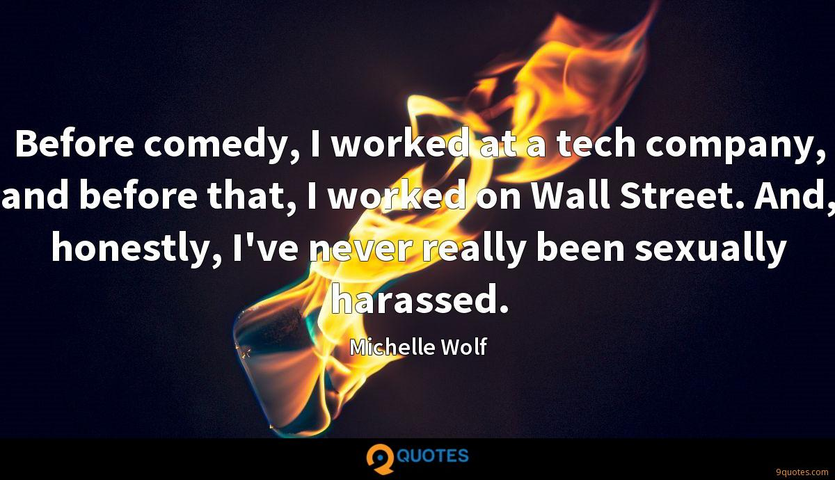Before comedy, I worked at a tech company, and before that, I worked on Wall Street. And, honestly, I've never really been sexually harassed.