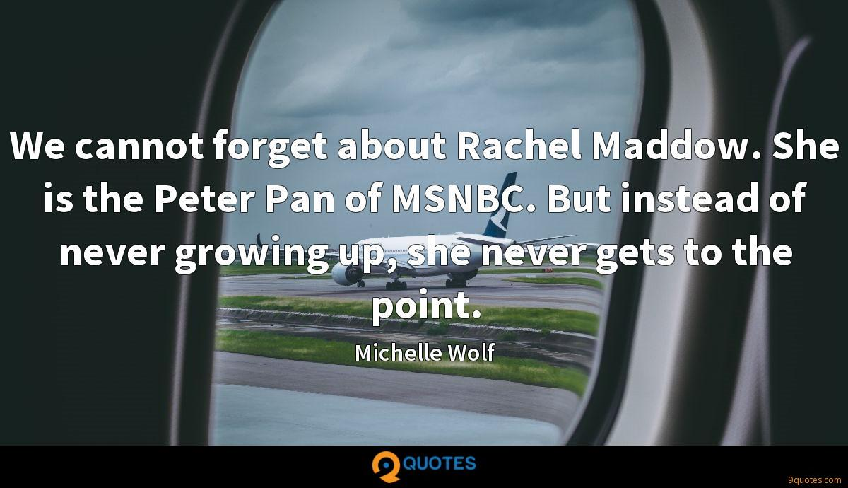 We cannot forget about Rachel Maddow. She is the Peter Pan of MSNBC. But instead of never growing up, she never gets to the point.