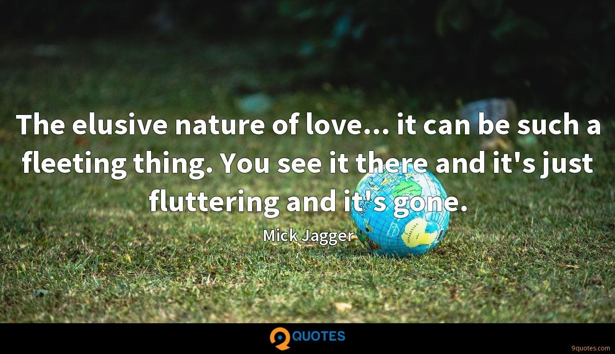 The elusive nature of love... it can be such a fleeting thing. You see it there and it's just fluttering and it's gone.