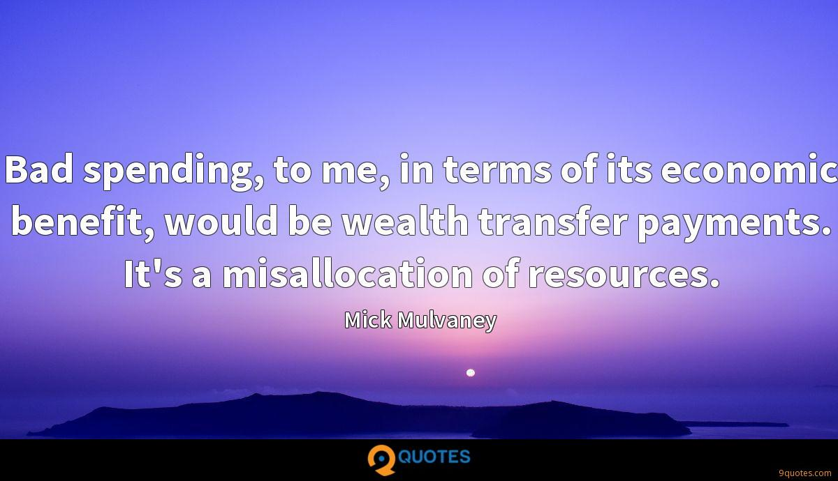 Bad spending, to me, in terms of its economic benefit, would be wealth transfer payments. It's a misallocation of resources.