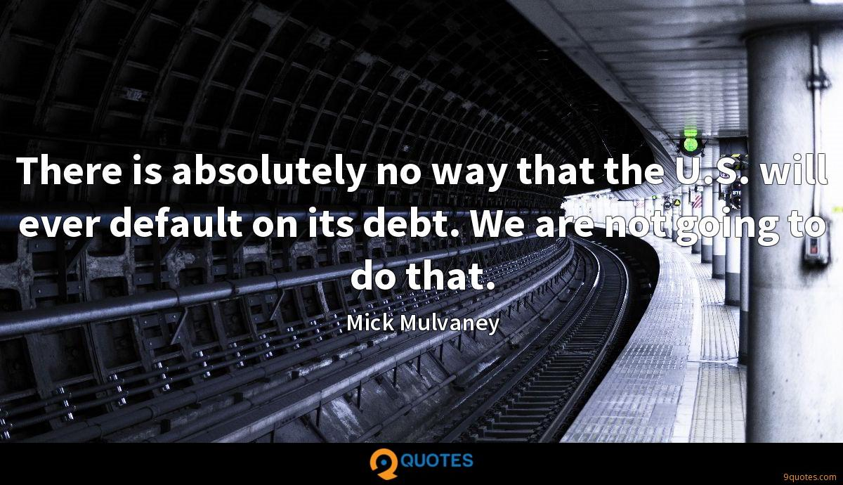 There is absolutely no way that the U.S. will ever default on its debt. We are not going to do that.