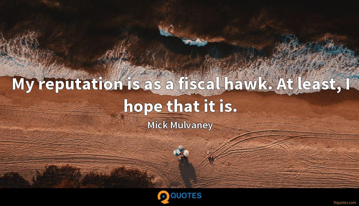 My reputation is as a fiscal hawk. At least, I hope that it is.