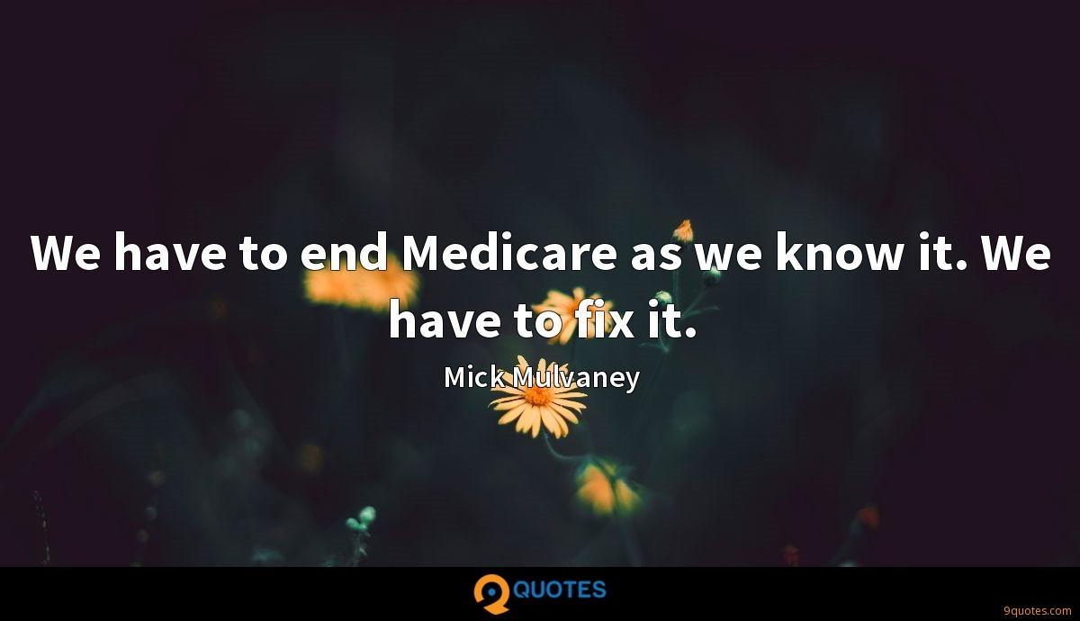 We have to end Medicare as we know it. We have to fix it.