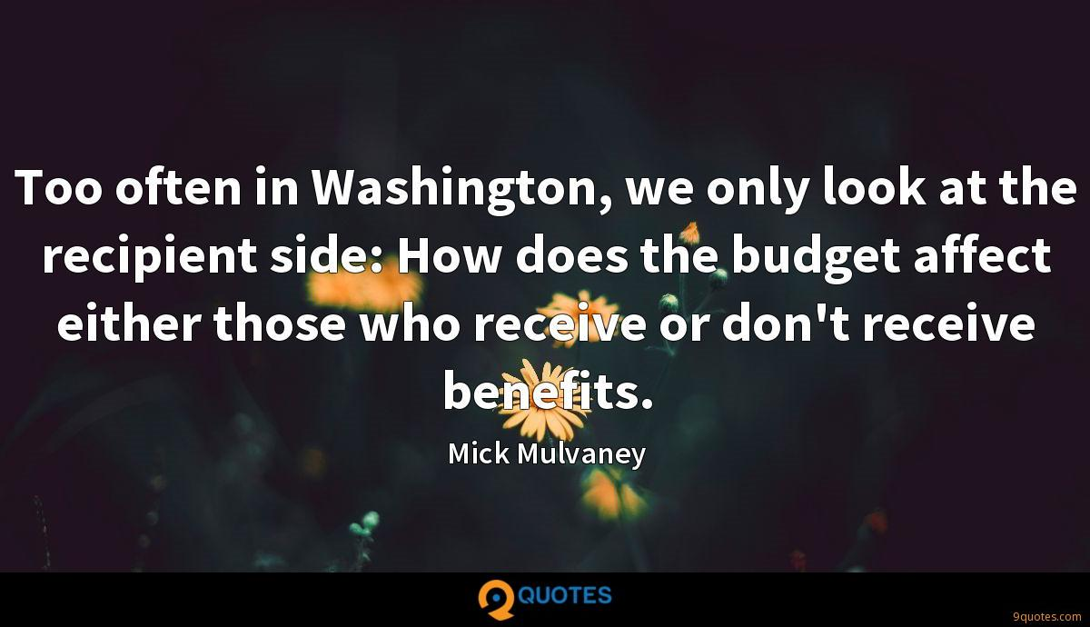 Too often in Washington, we only look at the recipient side: How does the budget affect either those who receive or don't receive benefits.
