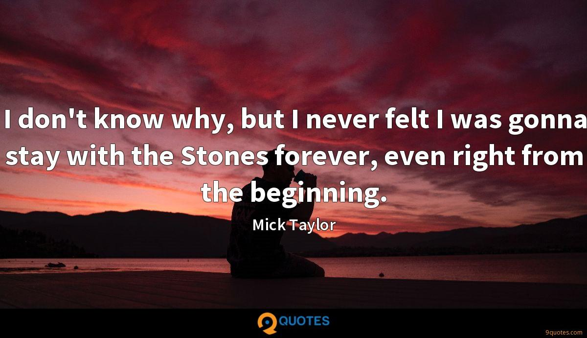 I don't know why, but I never felt I was gonna stay with the Stones forever, even right from the beginning.