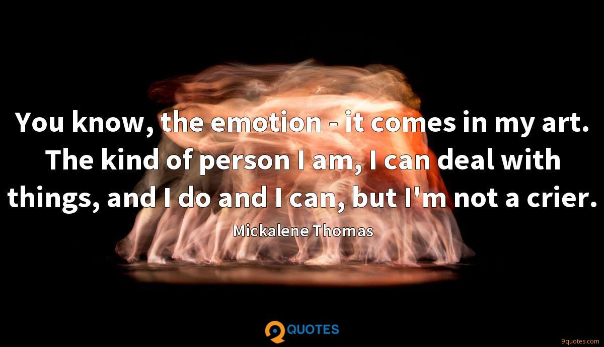 You know, the emotion - it comes in my art. The kind of person I am, I can deal with things, and I do and I can, but I'm not a crier.
