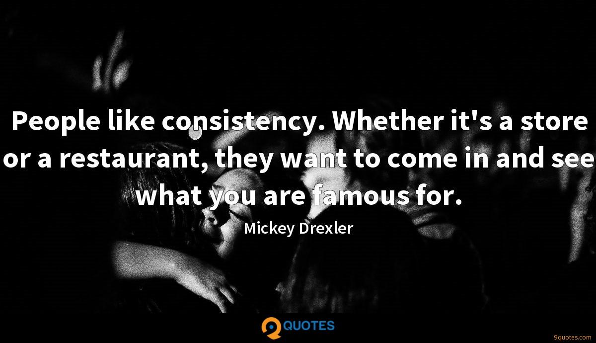 People like consistency. Whether it's a store or a restaurant, they want to come in and see what you are famous for.