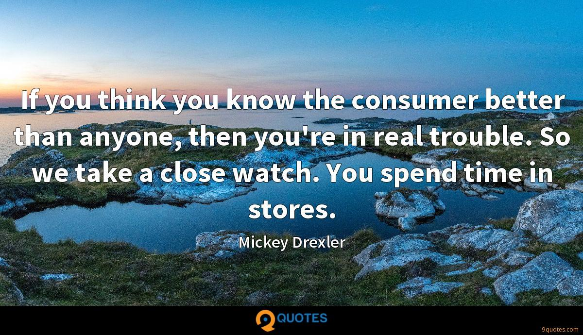 If you think you know the consumer better than anyone, then you're in real trouble. So we take a close watch. You spend time in stores.