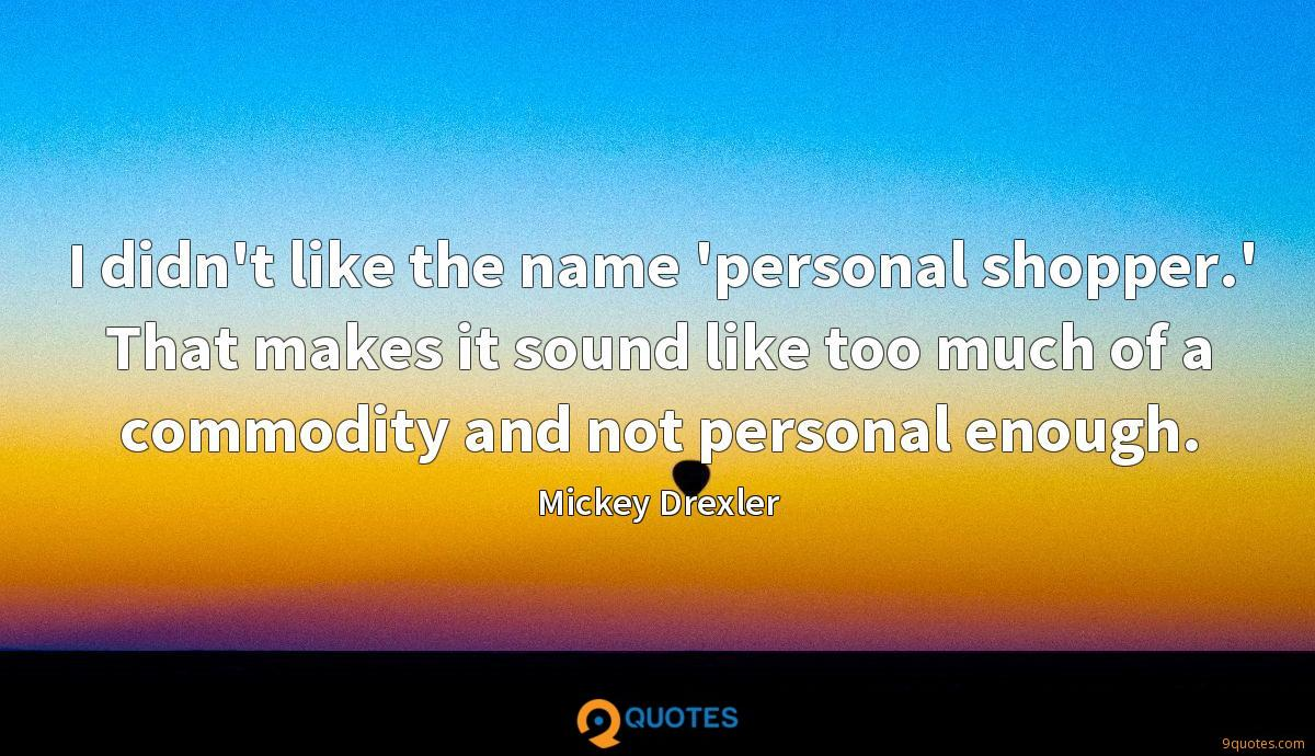 I didn't like the name 'personal shopper.' That makes it sound like too much of a commodity and not personal enough.