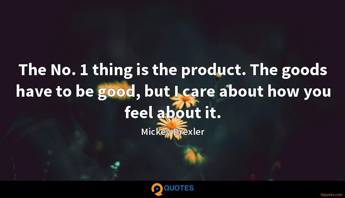 The No. 1 thing is the product. The goods have to be good, but I care about how you feel about it.