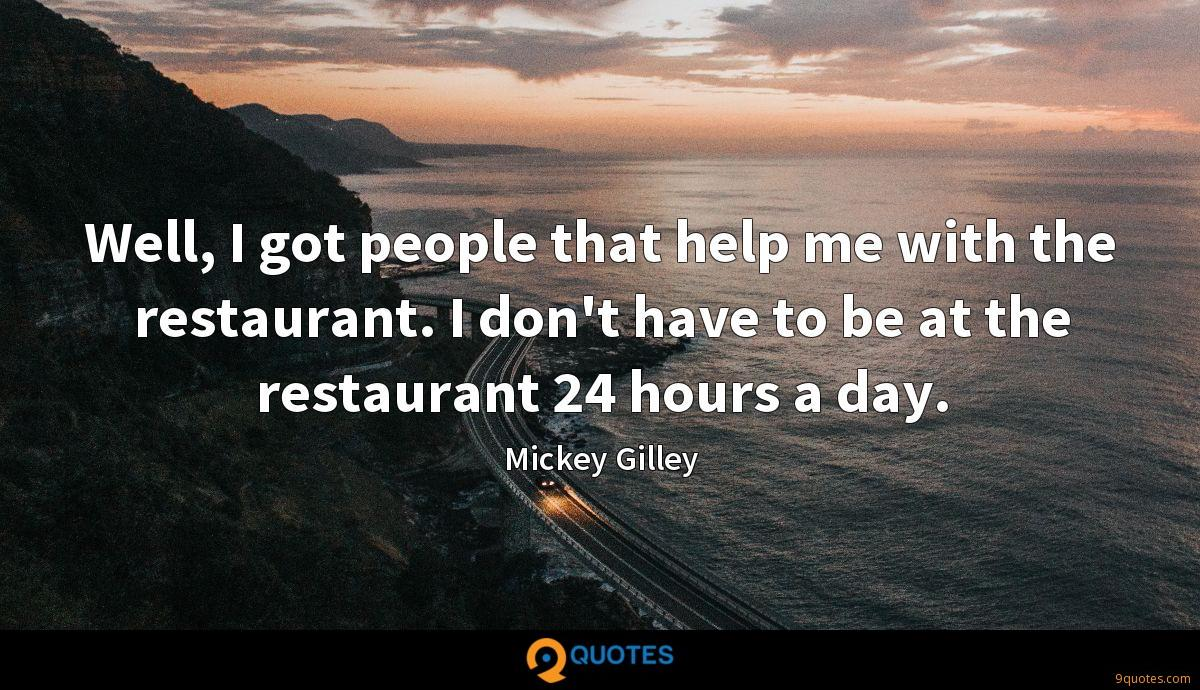 Well, I got people that help me with the restaurant. I don't have to be at the restaurant 24 hours a day.