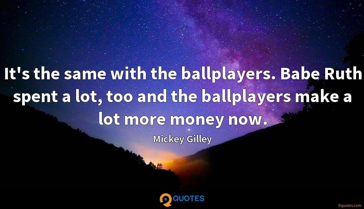 It's the same with the ballplayers. Babe Ruth spent a lot, too and the ballplayers make a lot more money now.