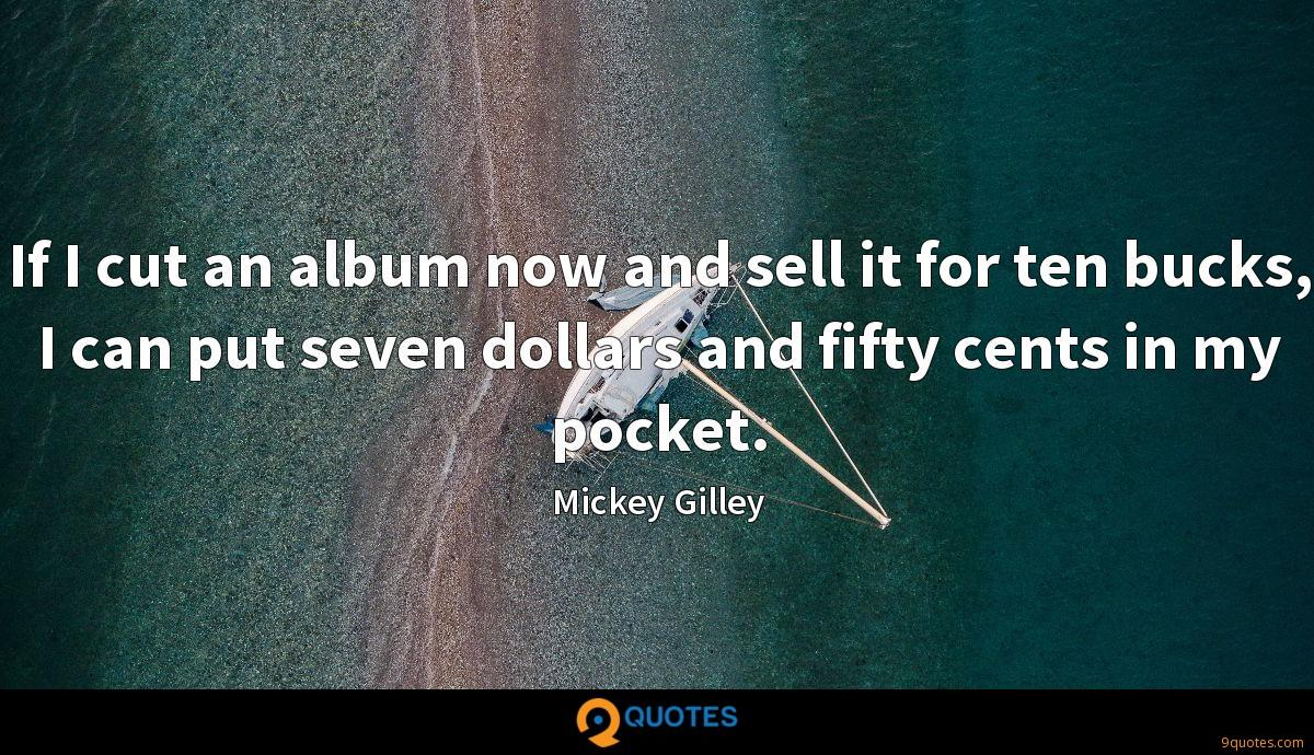 If I cut an album now and sell it for ten bucks, I can put seven dollars and fifty cents in my pocket.