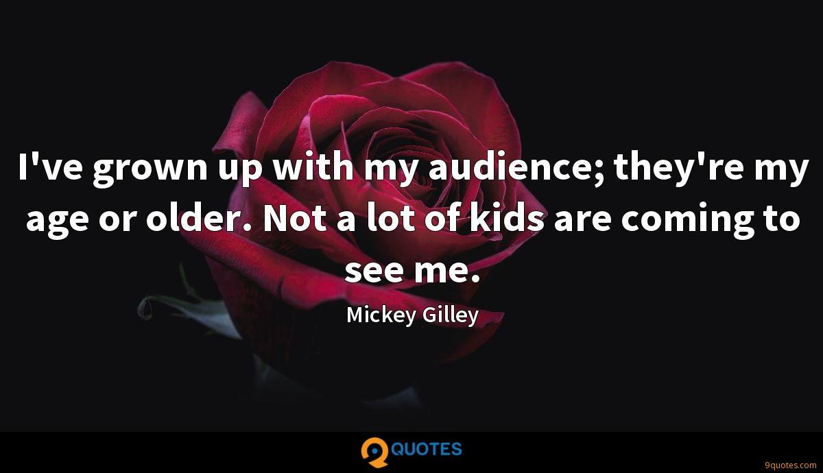 I've grown up with my audience; they're my age or older. Not a lot of kids are coming to see me.